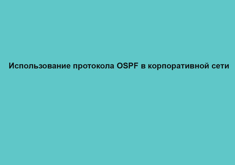 Использование протокола OSPF в корпоративной сети