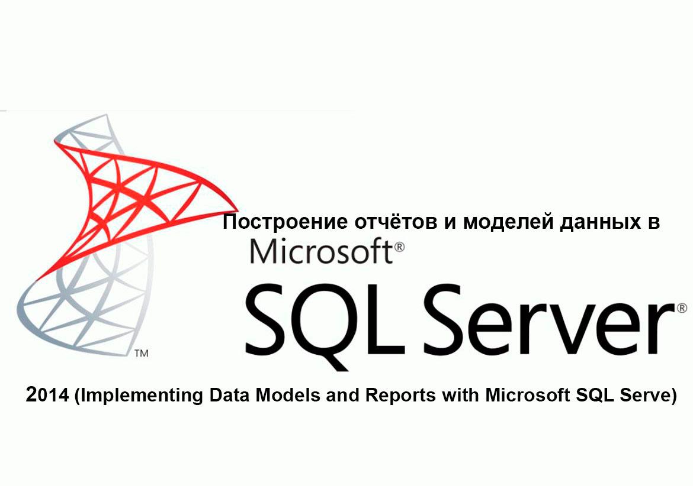 Курс M20466: Построение отчётов и моделей данных в Microsoft SQL Server 2014 (Implementing Data Models and Reports with Microsoft SQL Server)