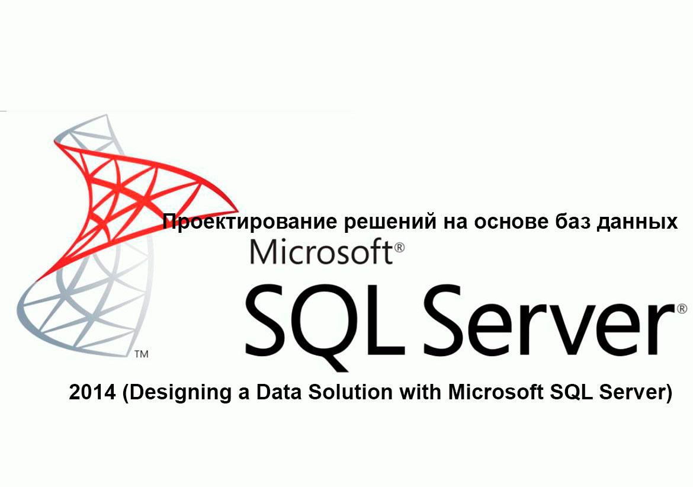 Курс M20465: Проектирование решений на основе баз данных Microsoft SQL Server 2014 (Designing a Data Solution with Microsoft SQL Server)