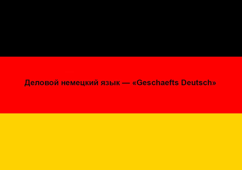 Деловой немецкий язык — «Geschaefts Deutsch»