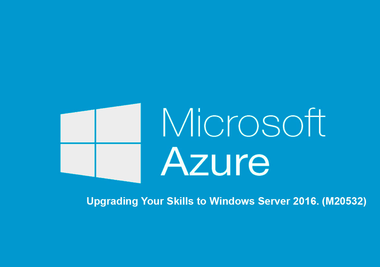 Разработка облачных решений на платформе Microsoft Azure. Upgrading Your Skills to Windows Server 2016. (M20532)