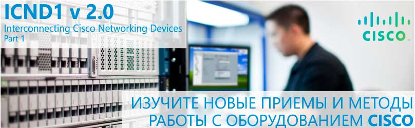 ICND1 v 2.0: Использование сетевого оборудования Cisco, Часть 1
